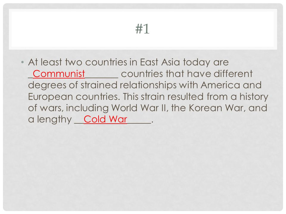 #1 At least two countries in East Asia today are _Communist_______ countries that have different degrees of strained relationships with America and European countries.