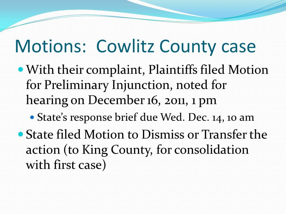 Motions: Cowlitz County case With their complaint, Plaintiffs filed Motion for Preliminary Injunction, noted for hearing on December 16, 2011, 1 pm State's response brief due Wed.