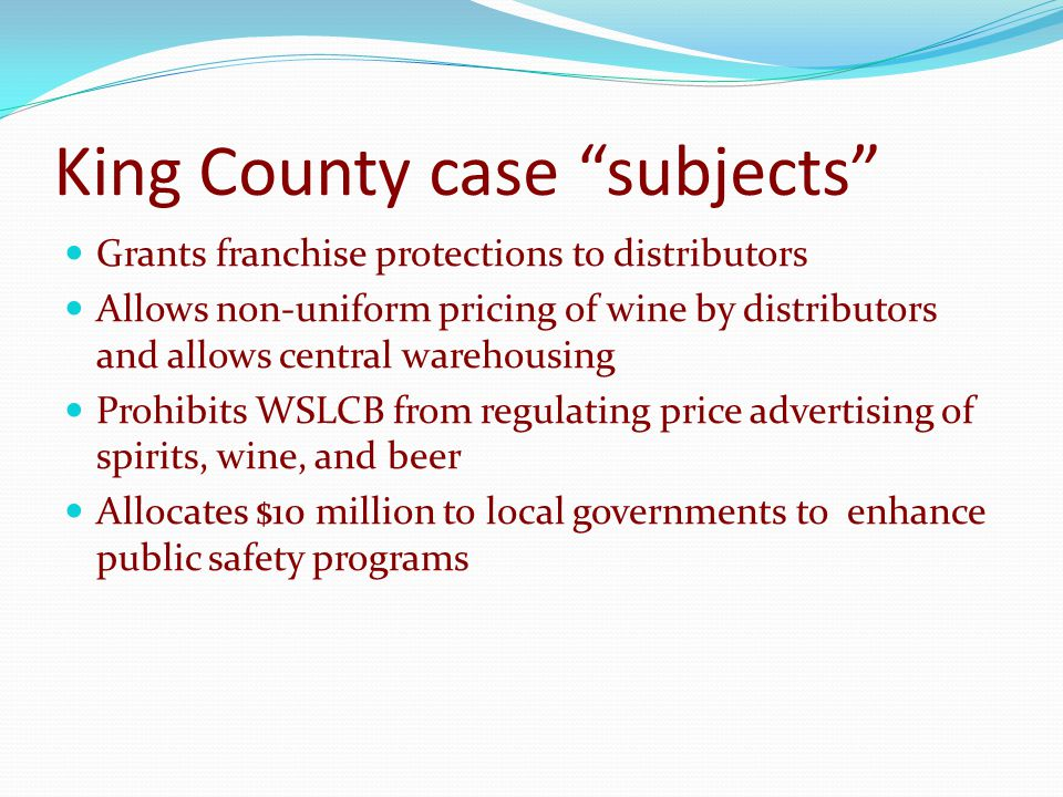 King County case subjects Grants franchise protections to distributors Allows non-uniform pricing of wine by distributors and allows central warehousing Prohibits WSLCB from regulating price advertising of spirits, wine, and beer Allocates $10 million to local governments to enhance public safety programs