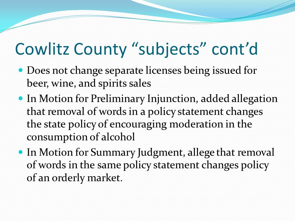 Cowlitz County subjects cont'd Does not change separate licenses being issued for beer, wine, and spirits sales In Motion for Preliminary Injunction, added allegation that removal of words in a policy statement changes the state policy of encouraging moderation in the consumption of alcohol In Motion for Summary Judgment, allege that removal of words in the same policy statement changes policy of an orderly market.
