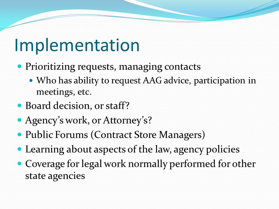Implementation Prioritizing requests, managing contacts Who has ability to request AAG advice, participation in meetings, etc.