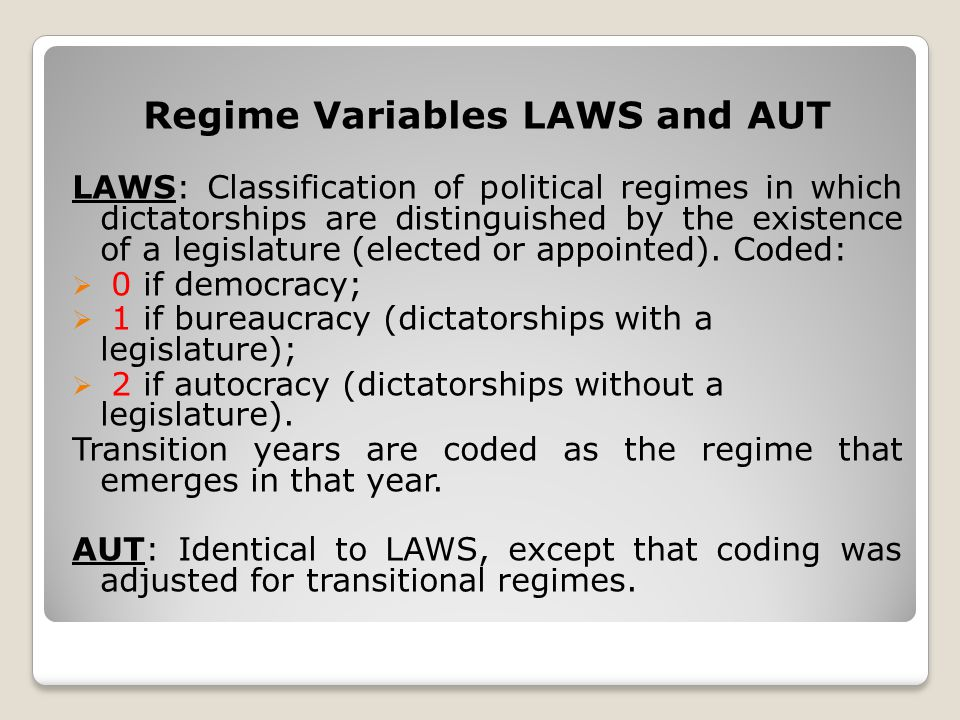 Regime Variables LAWS and AUT LAWS: Classification of political regimes in which dictatorships are distinguished by the existence of a legislature (elected or appointed).