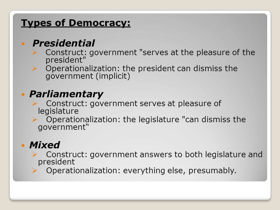 Types of Democracy: Presidential  Construct: government serves at the pleasure of the president  Operationalization: the president can dismiss the government (implicit) Parliamentary  Construct: government serves at pleasure of legislature  Operationalization: the legislature can dismiss the government Mixed  Construct: government answers to both legislature and president  Operationalization: everything else, presumably.