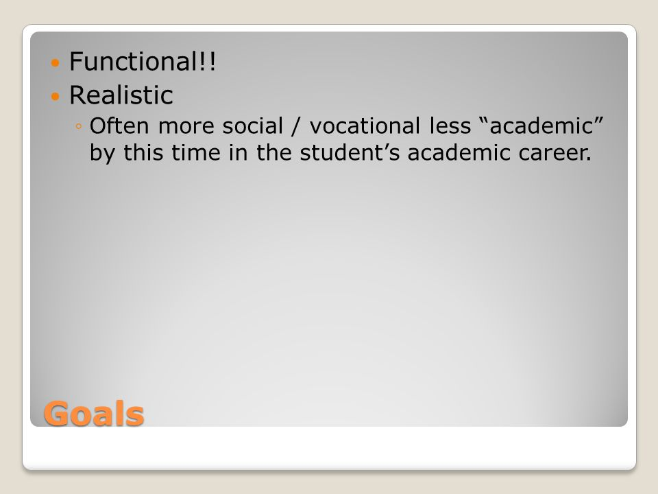 """Goals Functional!! Realistic ◦Often more social / vocational less """"academic"""" by this time in the student's academic career."""