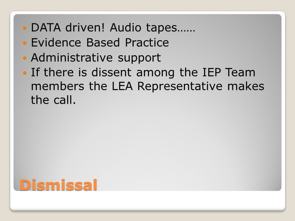 Dismissal DATA driven! Audio tapes…… Evidence Based Practice Administrative support If there is dissent among the IEP Team members the LEA Representat