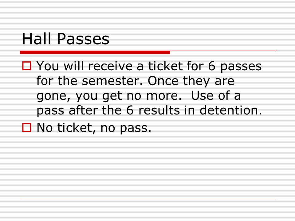 Hall Passes  You will receive a ticket for 6 passes for the semester.