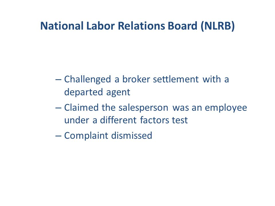 National Labor Relations Board (NLRB) – Challenged a broker settlement with a departed agent – Claimed the salesperson was an employee under a different factors test – Complaint dismissed
