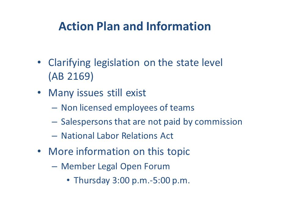 Action Plan and Information Clarifying legislation on the state level (AB 2169) Many issues still exist – Non licensed employees of teams – Salespersons that are not paid by commission – National Labor Relations Act More information on this topic – Member Legal Open Forum Thursday 3:00 p.m.-5:00 p.m.