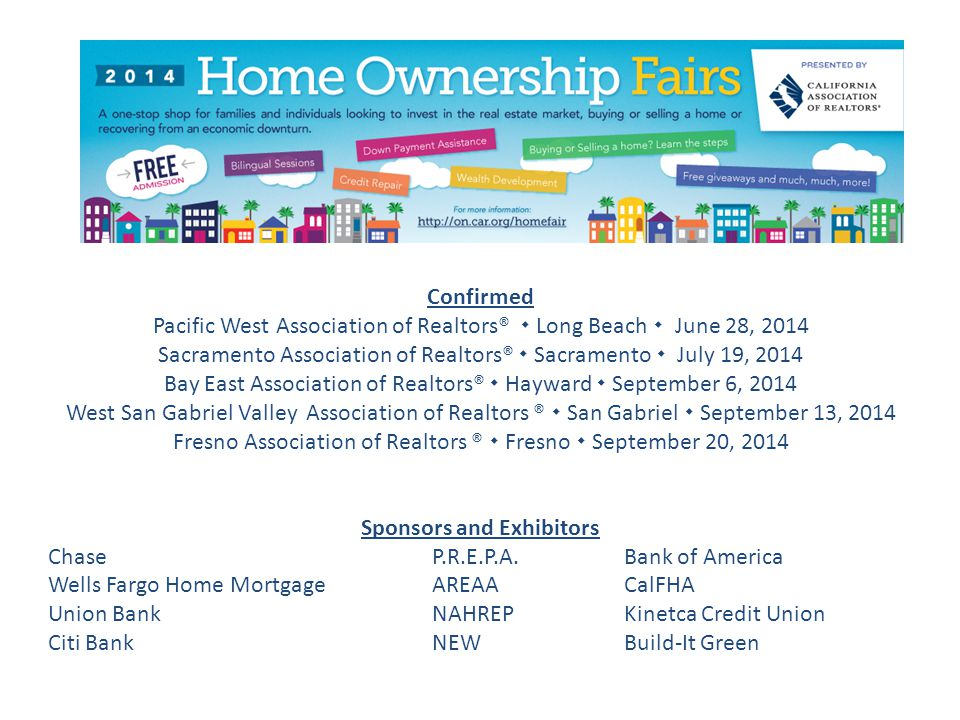 5 Regional Home Ownership Fairs 2014 Confirmed Pacific West Association of Realtors®  Long Beach  June 28, 2014 Sacramento Association of Realtors®  Sacramento  July 19, 2014 Bay East Association of Realtors®  Hayward  September 6, 2014 West San Gabriel Valley Association of Realtors ®  San Gabriel  September 13, 2014 Fresno Association of Realtors ®  Fresno  September 20, 2014 Sponsors and Exhibitors Chase P.R.E.P.A.