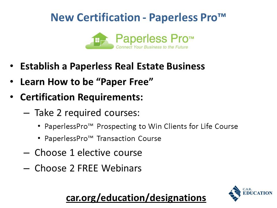 New Certification - Paperless Pro™ Establish a Paperless Real Estate Business Learn How to be Paper Free Certification Requirements: – Take 2 required courses: PaperlessPro™ Prospecting to Win Clients for Life Course PaperlessPro™ Transaction Course – Choose 1 elective course – Choose 2 FREE Webinars car.org/education/designations