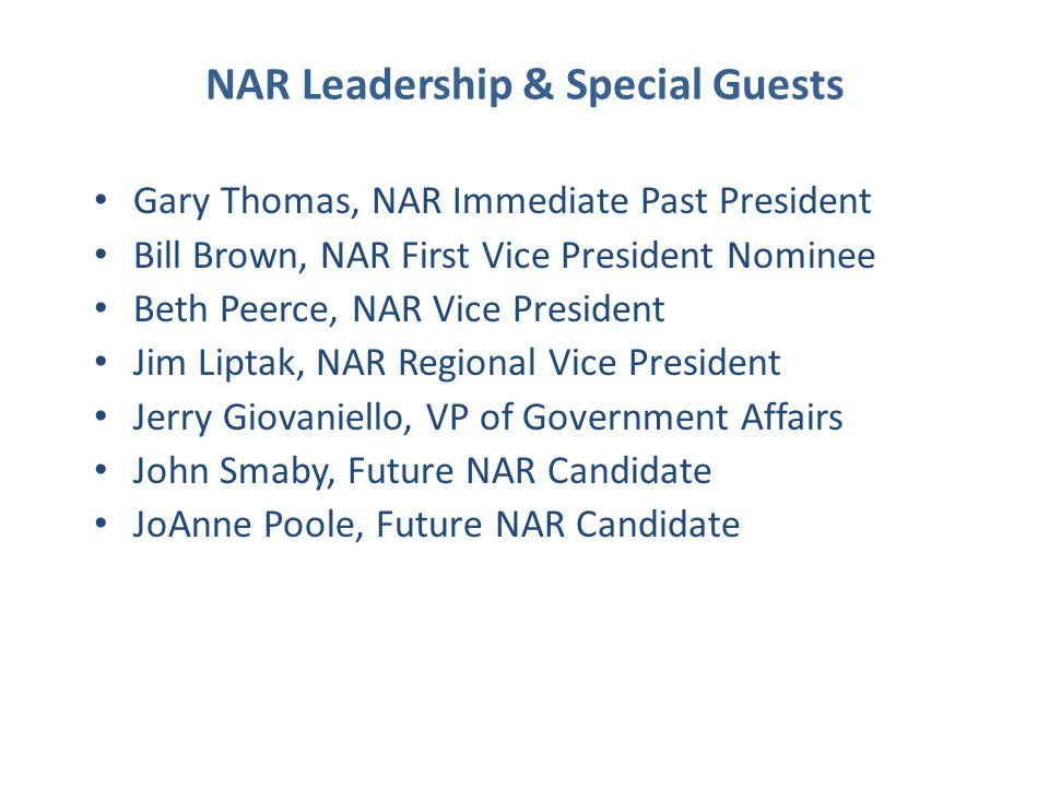 NAR Leadership & Special Guests Gary Thomas, NAR Immediate Past President Bill Brown, NAR First Vice President Nominee Beth Peerce, NAR Vice President Jim Liptak, NAR Regional Vice President Jerry Giovaniello, VP of Government Affairs John Smaby, Future NAR Candidate JoAnne Poole, Future NAR Candidate