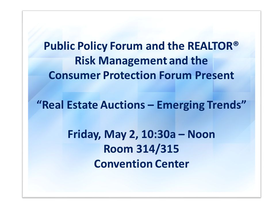 Public Policy Forum and the REALTOR® Risk Management and the Consumer Protection Forum Present Real Estate Auctions – Emerging Trends Friday, May 2, 10:30a – Noon Room 314/315 Convention Center