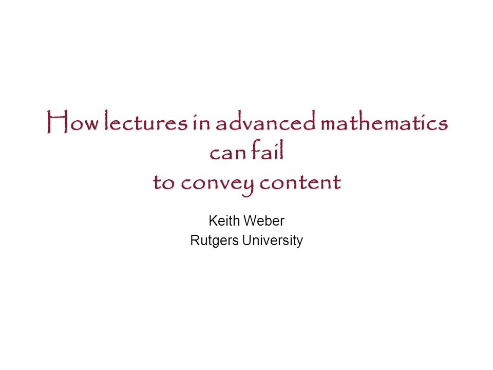 How lectures in advanced mathematics can fail to convey content Keith Weber Rutgers University