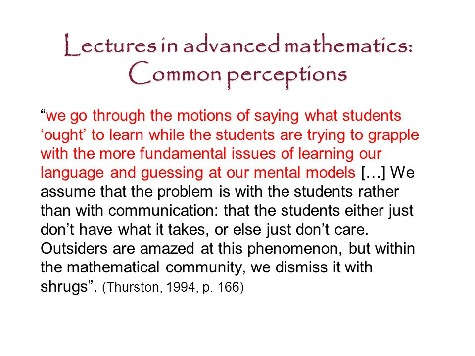 Lectures in advanced mathematics: Common perceptions we go through the motions of saying what students 'ought' to learn while the students are trying to grapple with the more fundamental issues of learning our language and guessing at our mental models […] We assume that the problem is with the students rather than with communication: that the students either just don't have what it takes, or else just don't care.