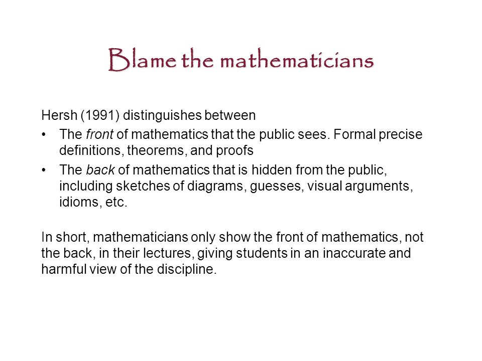 Blame the mathematicians Hersh (1991) distinguishes between The front of mathematics that the public sees.