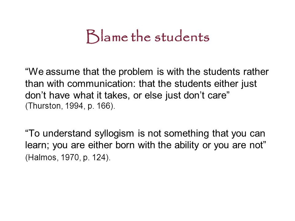Blame the students We assume that the problem is with the students rather than with communication: that the students either just don't have what it takes, or else just don't care (Thurston, 1994, p.