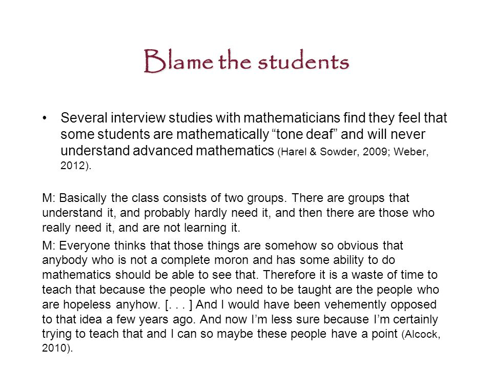 Blame the students Several interview studies with mathematicians find they feel that some students are mathematically tone deaf and will never understand advanced mathematics (Harel & Sowder, 2009; Weber, 2012).