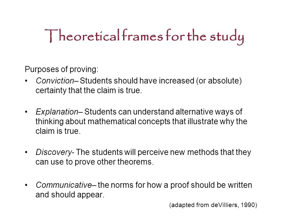 Theoretical frames for the study Purposes of proving: Conviction– Students should have increased (or absolute) certainty that the claim is true.