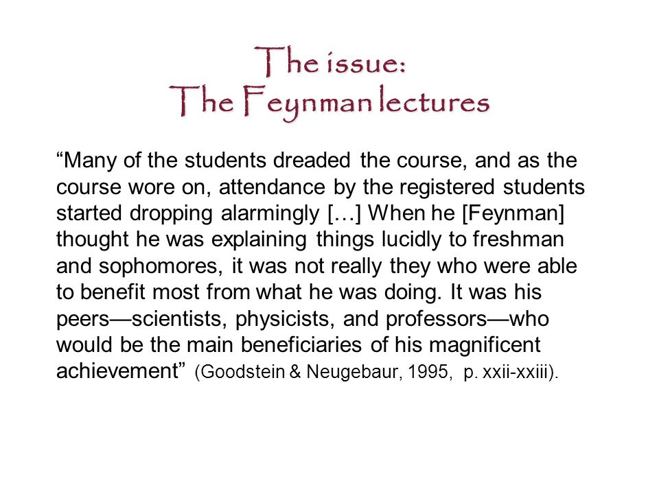 The issue: The Feynman lectures Many of the students dreaded the course, and as the course wore on, attendance by the registered students started dropping alarmingly […] When he [Feynman] thought he was explaining things lucidly to freshman and sophomores, it was not really they who were able to benefit most from what he was doing.
