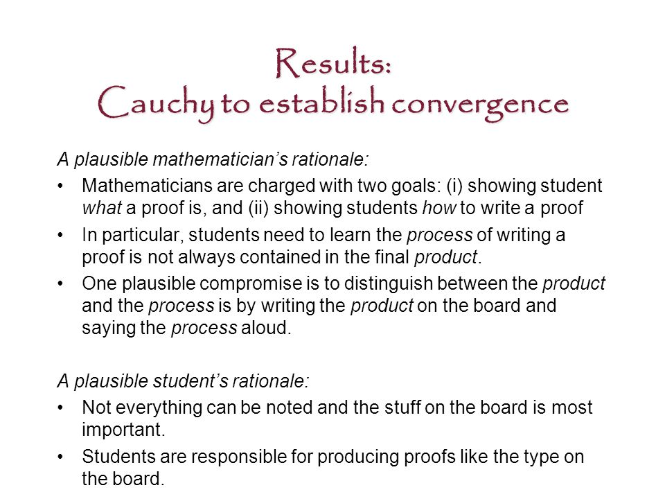 Results: Cauchy to establish convergence A plausible mathematician's rationale: Mathematicians are charged with two goals: (i) showing student what a proof is, and (ii) showing students how to write a proof In particular, students need to learn the process of writing a proof is not always contained in the final product.