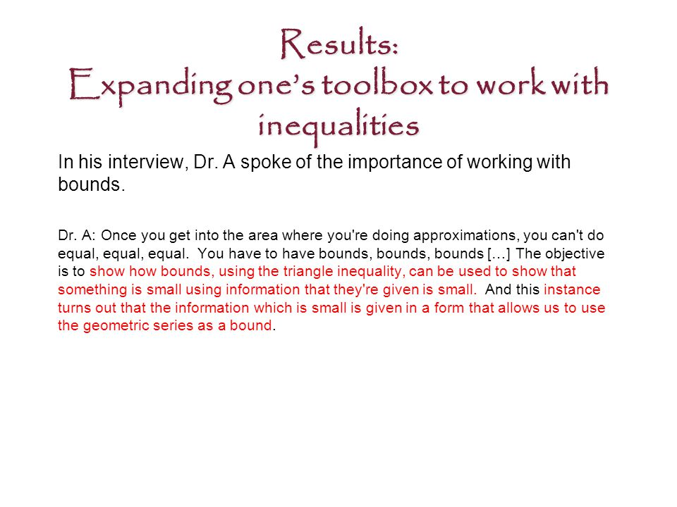 Results: Expanding one's toolbox to work with inequalities In his interview, Dr.