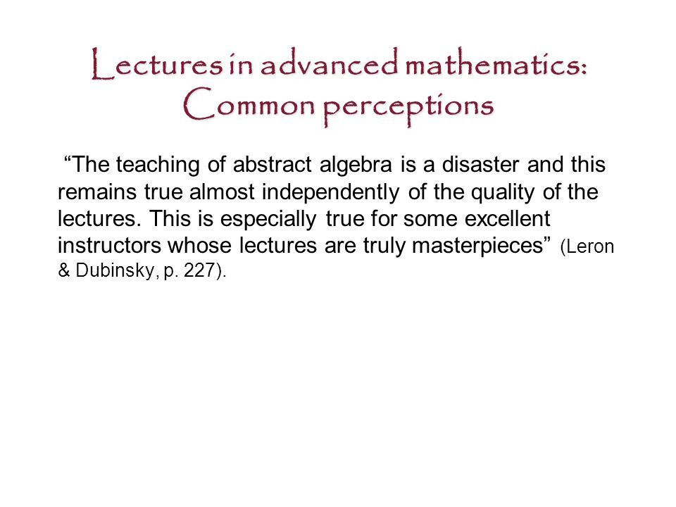 Lectures in advanced mathematics: Common perceptions The teaching of abstract algebra is a disaster and this remains true almost independently of the quality of the lectures.