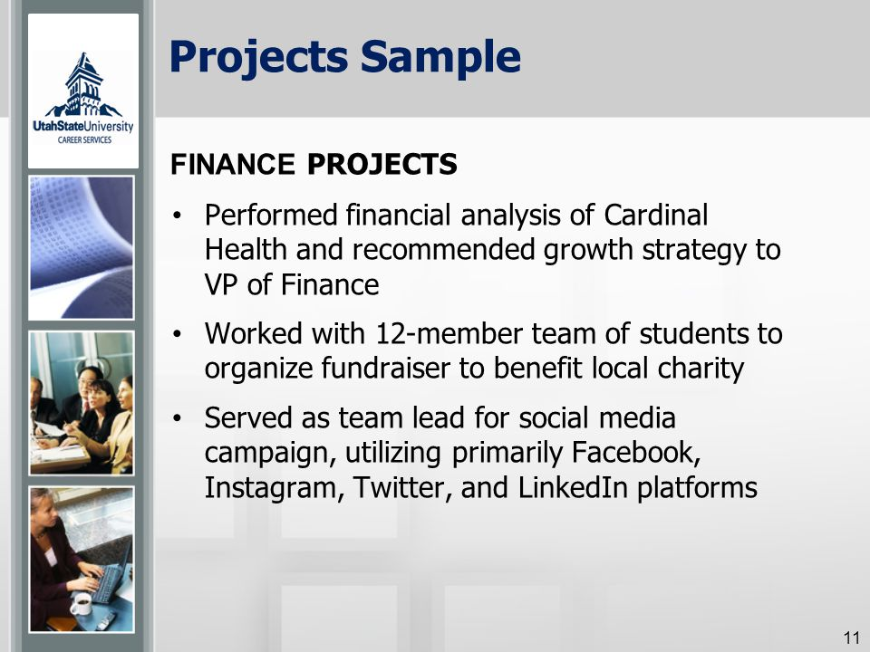 Projects Sample Performed financial analysis of Cardinal Health and recommended growth strategy to VP of Finance Worked with 12-member team of students to organize fundraiser to benefit local charity Served as team lead for social media campaign, utilizing primarily Facebook, Instagram, Twitter, and LinkedIn platforms 11 FINANCE PROJECTS