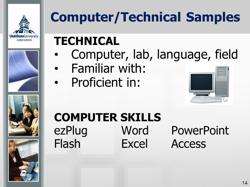 Computer/Technical Samples TECHNICAL Computer, lab, language, field Familiar with: Proficient in: COMPUTER SKILLS ezPlugWordPowerPoint FlashExcel Access 14