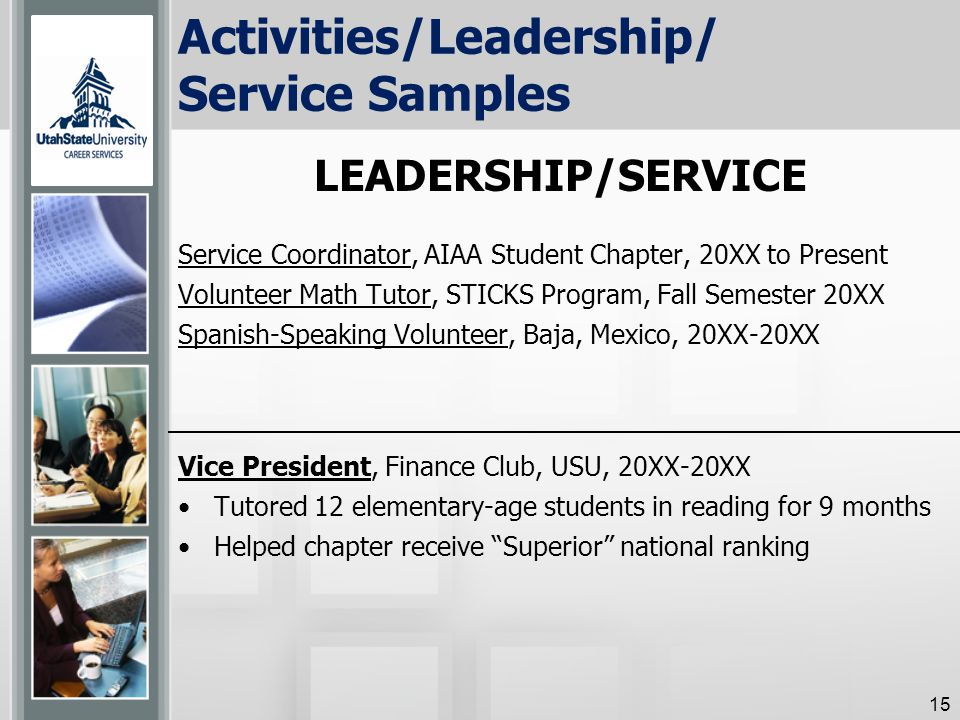 Activities/Leadership/ Service Samples Service Coordinator, AIAA Student Chapter, 20XX to Present Volunteer Math Tutor, STICKS Program, Fall Semester 20XX Spanish-Speaking Volunteer, Baja, Mexico, 20XX-20XX Vice President, Finance Club, USU, 20XX-20XX Tutored 12 elementary-age students in reading for 9 months Helped chapter receive Superior national ranking 15 LEADERSHIP/SERVICE
