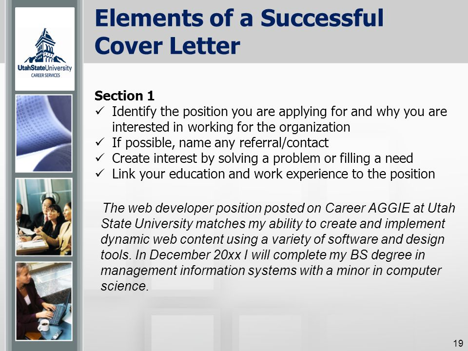 Elements of a Successful Cover Letter Section 1 Identify the position you are applying for and why you are interested in working for the organization If possible, name any referral/contact Create interest by solving a problem or filling a need Link your education and work experience to the position The web developer position posted on Career AGGIE at Utah State University matches my ability to create and implement dynamic web content using a variety of software and design tools.