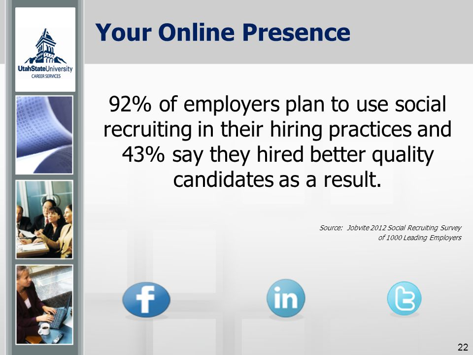 Your Online Presence 92% of employers plan to use social recruiting in their hiring practices and 43% say they hired better quality candidates as a result.