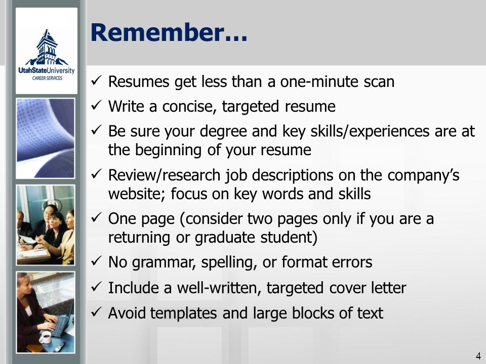 Remember… Resumes get less than a one-minute scan Write a concise, targeted resume Be sure your degree and key skills/experiences are at the beginning of your resume Review/research job descriptions on the company's website; focus on key words and skills One page (consider two pages only if you are a returning or graduate student) No grammar, spelling, or format errors Include a well-written, targeted cover letter Avoid templates and large blocks of text 4