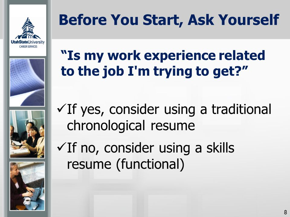 Before You Start, Ask Yourself If yes, consider using a traditional chronological resume If no, consider using a skills resume (functional) Is my work experience related to the job I m trying to get 8