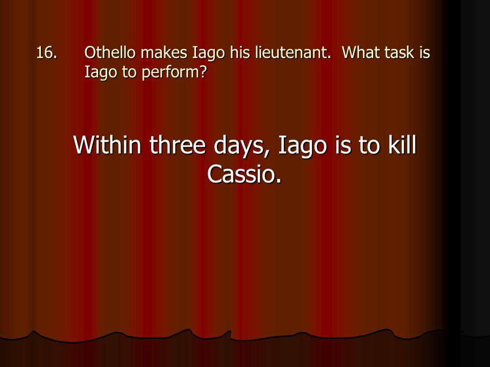 16.Othello makes Iago his lieutenant. What task is Iago to perform? Within three days, Iago is to kill Cassio.