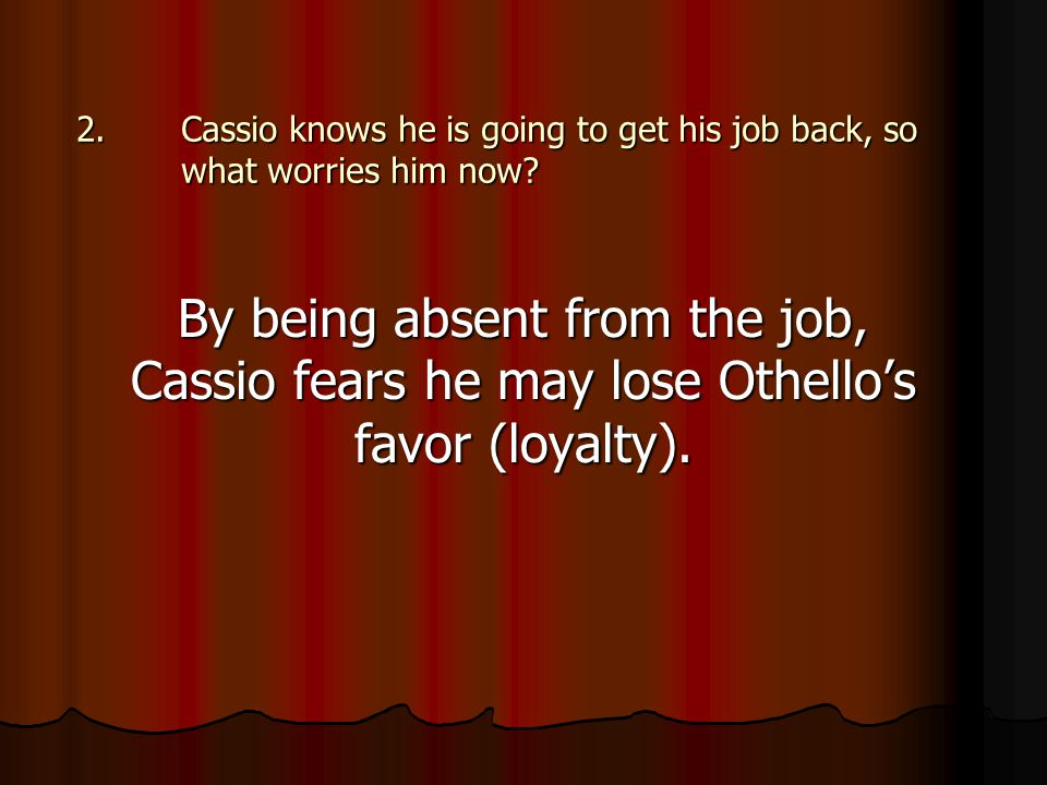 2.Cassio knows he is going to get his job back, so what worries him now? By being absent from the job, Cassio fears he may lose Othello's favor (loyal