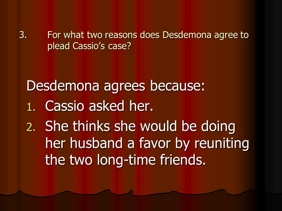 3.For what two reasons does Desdemona agree to plead Cassio's case? Desdemona agrees because: 1. Cassio asked her. 2. She thinks she would be doing he