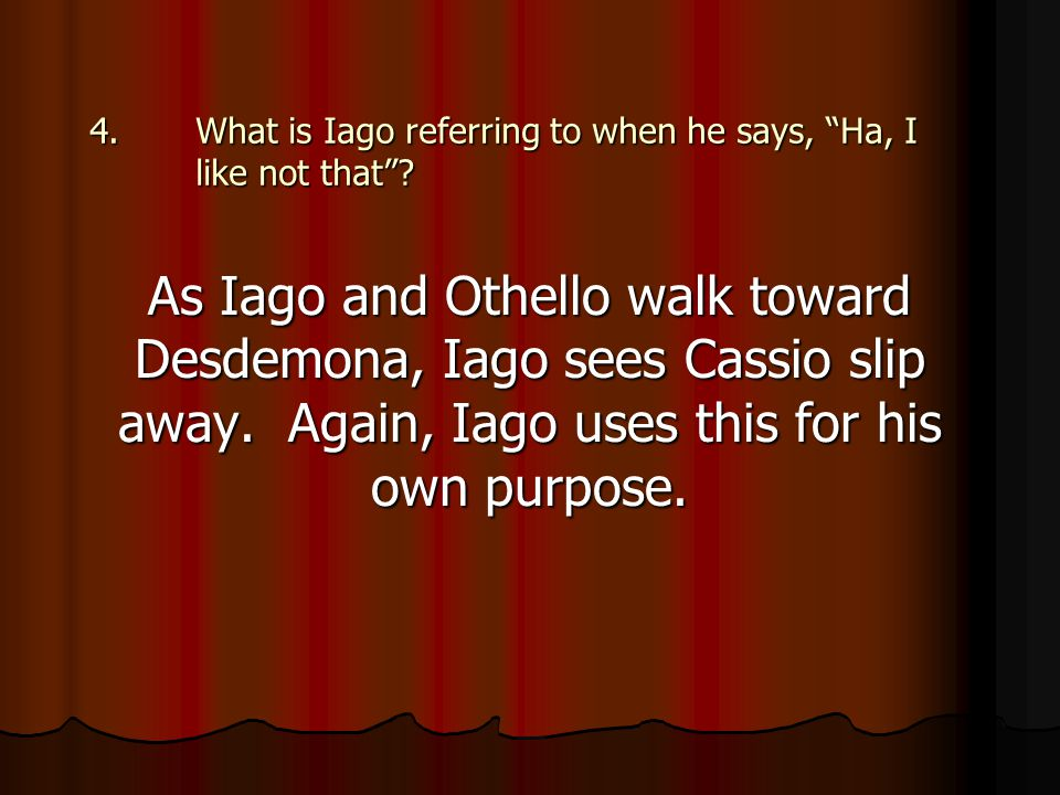 """4.What is Iago referring to when he says, """"Ha, I like not that""""? As Iago and Othello walk toward Desdemona, Iago sees Cassio slip away. Again, Iago us"""