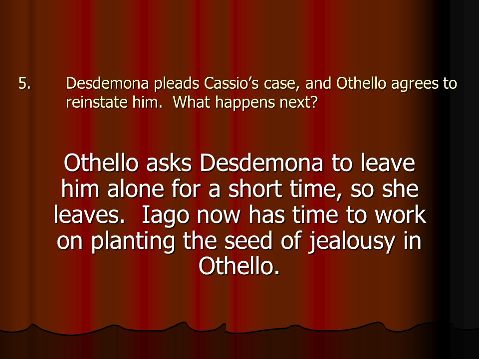 5.Desdemona pleads Cassio's case, and Othello agrees to reinstate him. What happens next? Othello asks Desdemona to leave him alone for a short time,