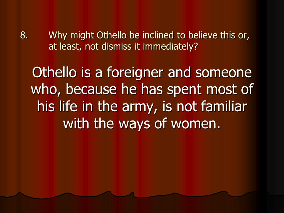 8.Why might Othello be inclined to believe this or, at least, not dismiss it immediately? Othello is a foreigner and someone who, because he has spent