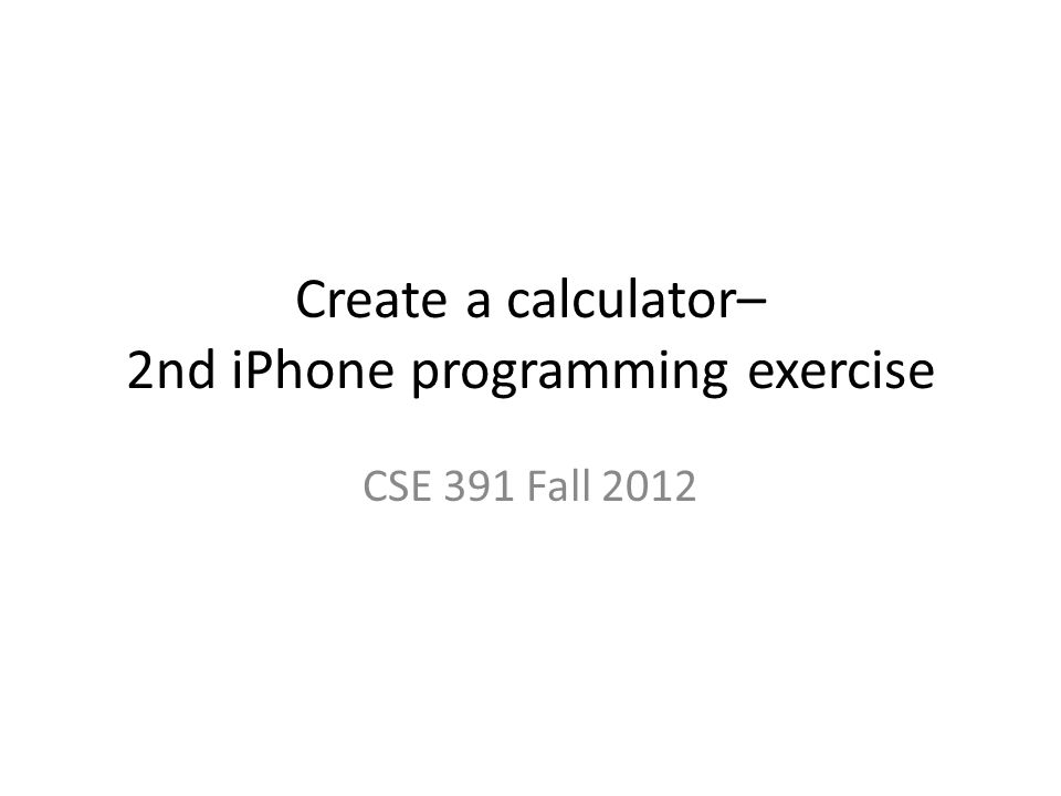 Create a calculator– 2nd iPhone programming exercise CSE 391 Fall 2012