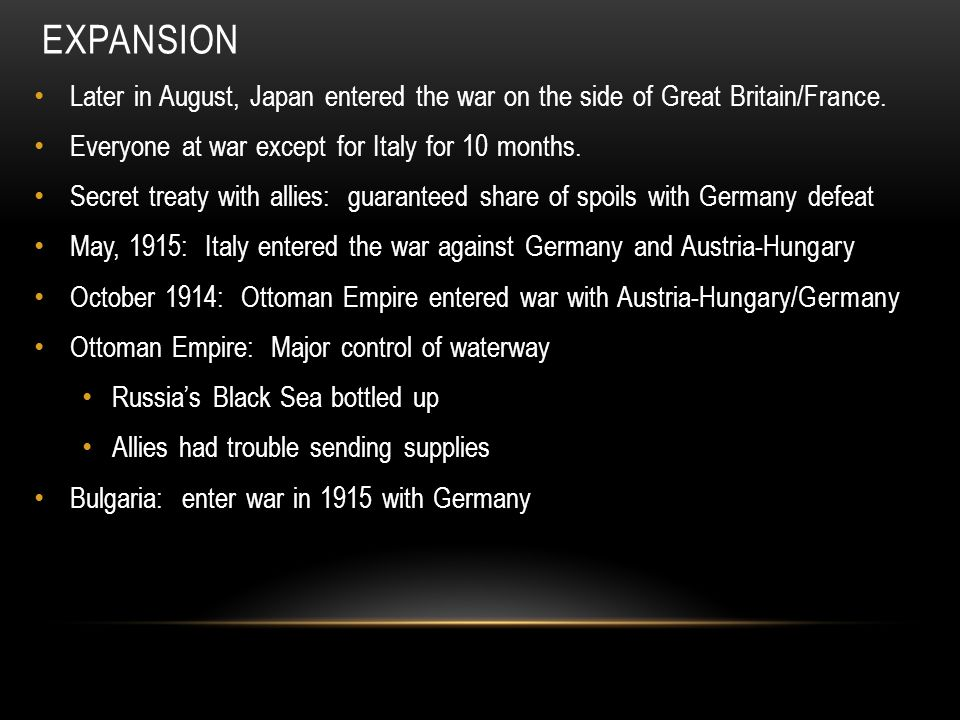 EXPANSION Later in August, Japan entered the war on the side of Great Britain/France. Everyone at war except for Italy for 10 months. Secret treaty wi
