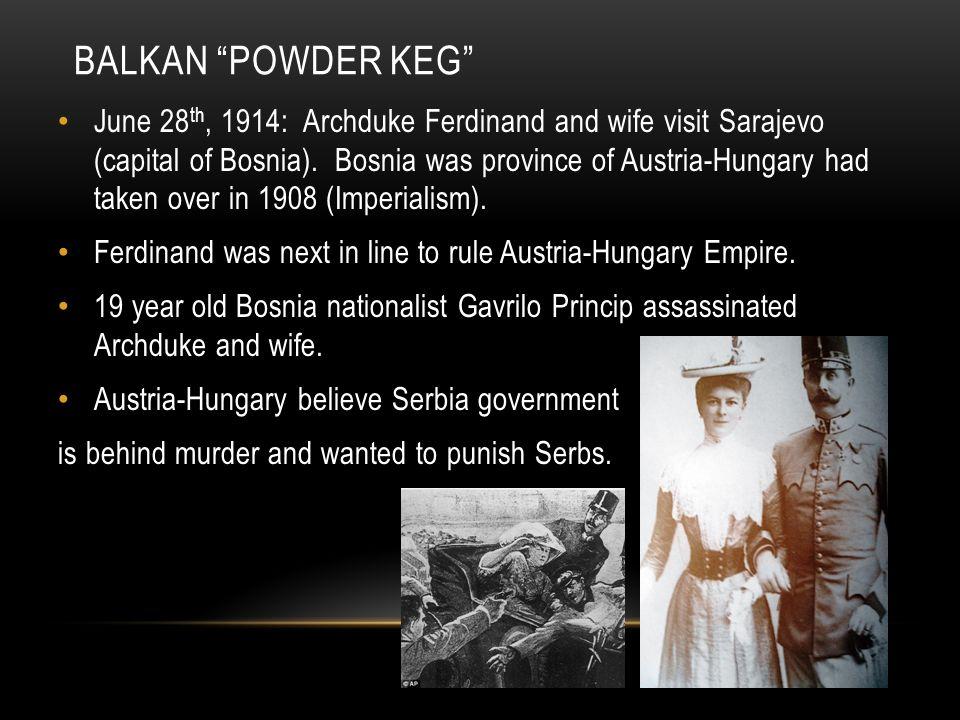 BALKAN POWDER KEG June 28 th, 1914: Archduke Ferdinand and wife visit Sarajevo (capital of Bosnia).