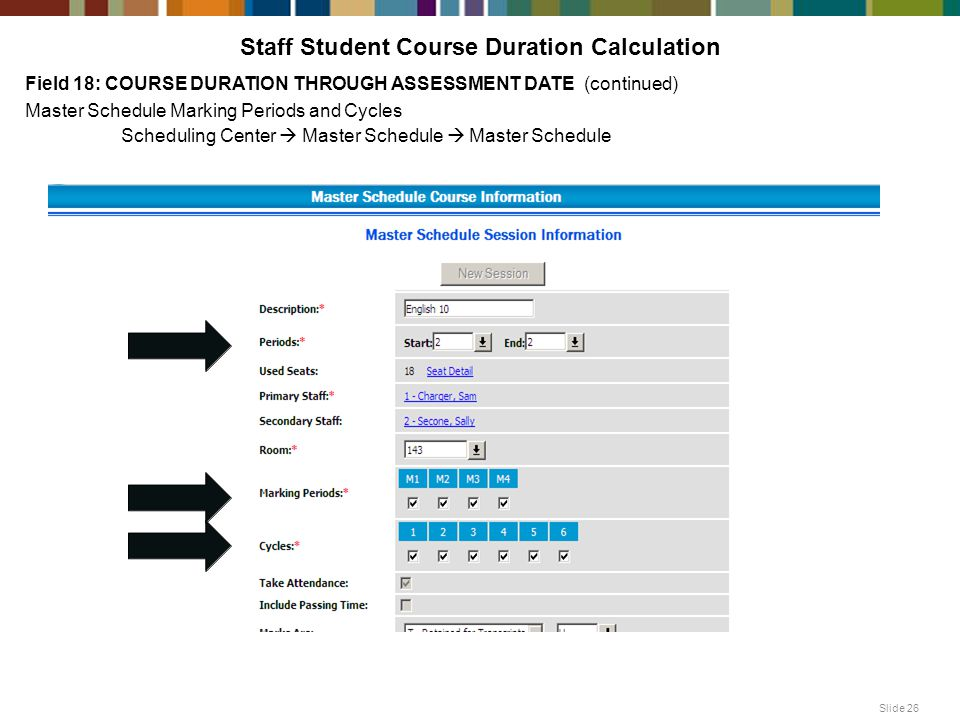 Staff Student Course Duration Calculation Field 18: COURSE DURATION THROUGH ASSESSMENT DATE (continued) Master Schedule Marking Periods and Cycles Scheduling Center  Master Schedule  Master Schedule Slide 26
