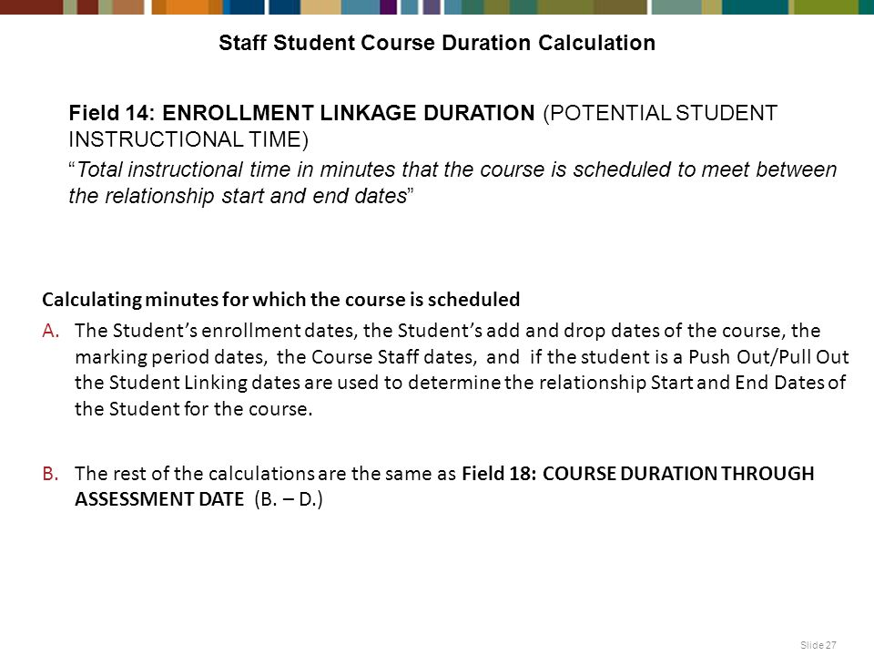 Staff Student Course Duration Calculation Slide 27 Calculating minutes for which the course is scheduled A.The Student's enrollment dates, the Student's add and drop dates of the course, the marking period dates, the Course Staff dates, and if the student is a Push Out/Pull Out the Student Linking dates are used to determine the relationship Start and End Dates of the Student for the course.