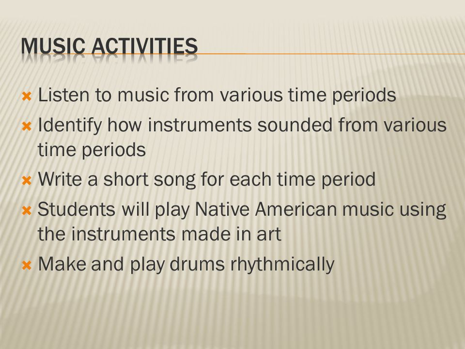  Listen to music from various time periods  Identify how instruments sounded from various time periods  Write a short song for each time period  Students will play Native American music using the instruments made in art  Make and play drums rhythmically