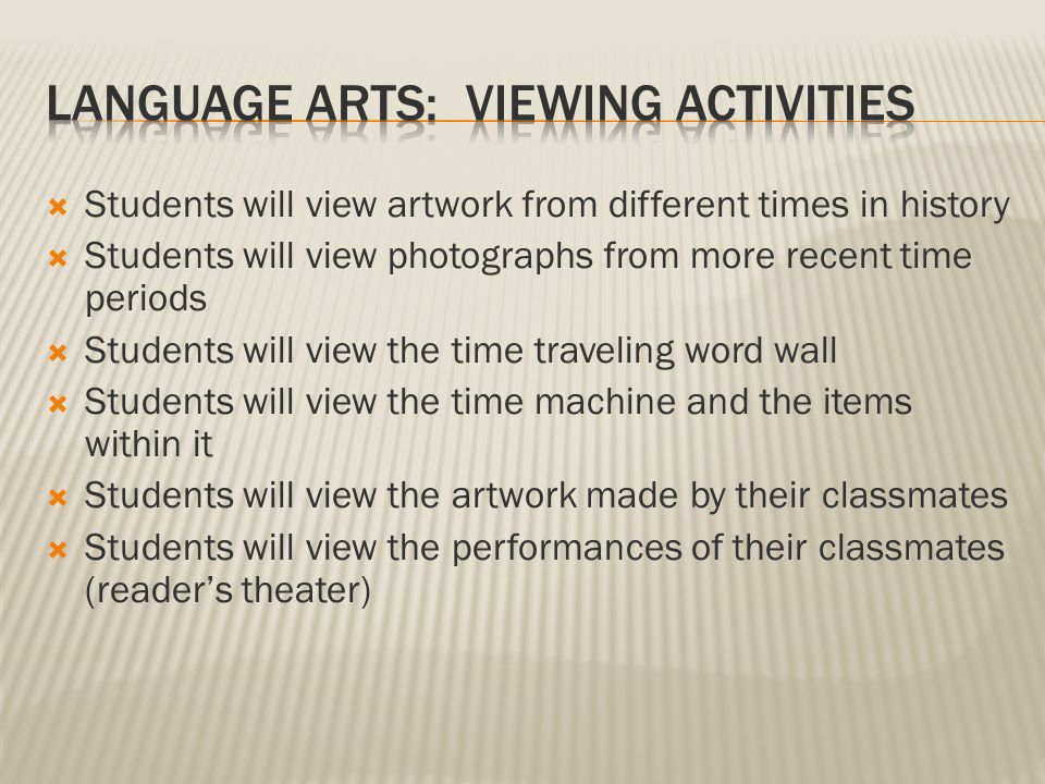  Students will view artwork from different times in history  Students will view photographs from more recent time periods  Students will view the time traveling word wall  Students will view the time machine and the items within it  Students will view the artwork made by their classmates  Students will view the performances of their classmates (reader's theater)