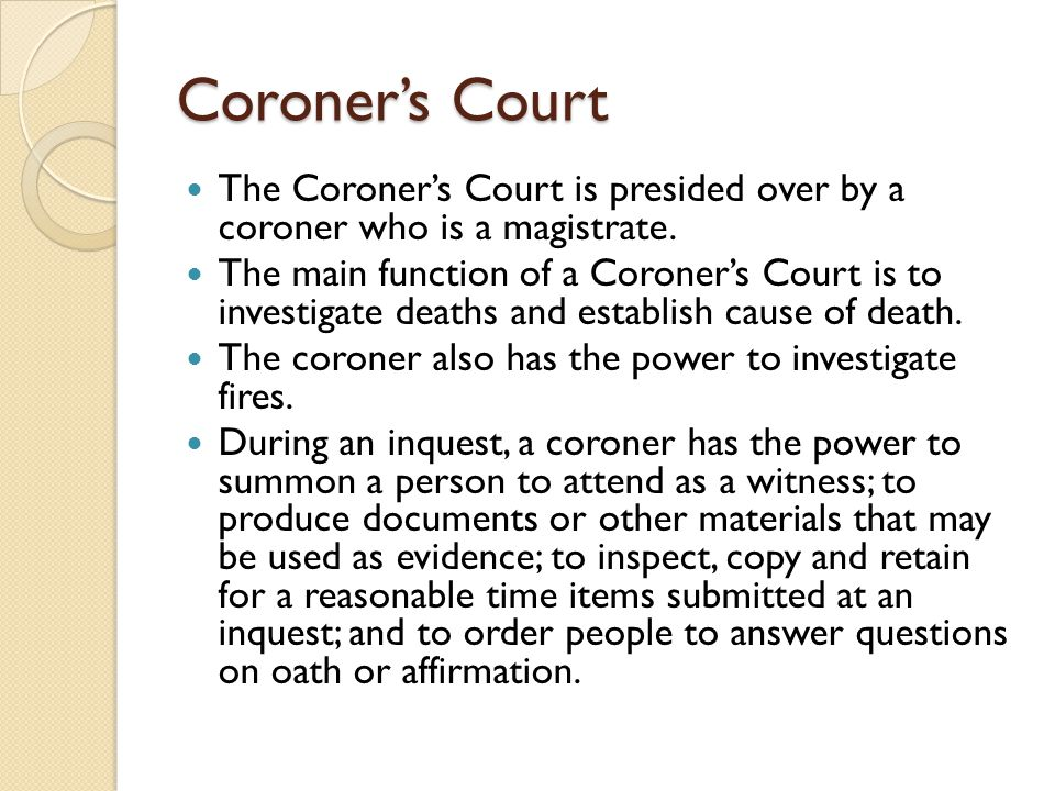 Coroner's Court The Coroner's Court is presided over by a coroner who is a magistrate.