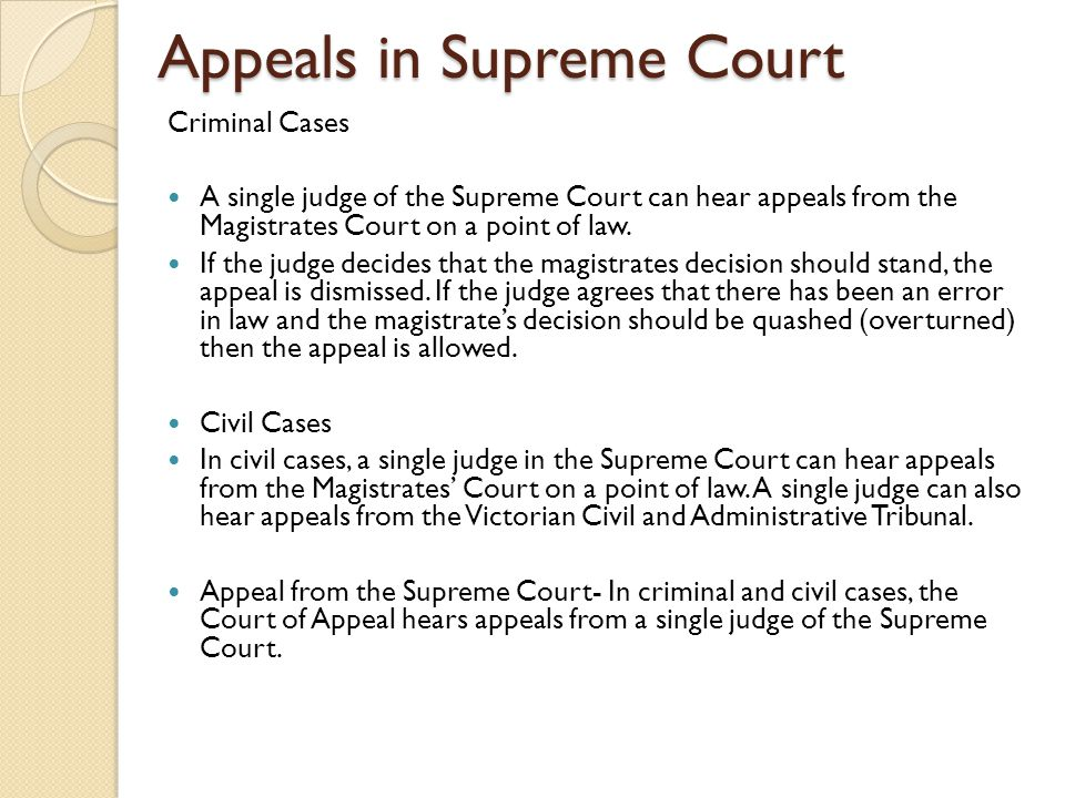 Appeals in Supreme Court Criminal Cases A single judge of the Supreme Court can hear appeals from the Magistrates Court on a point of law.