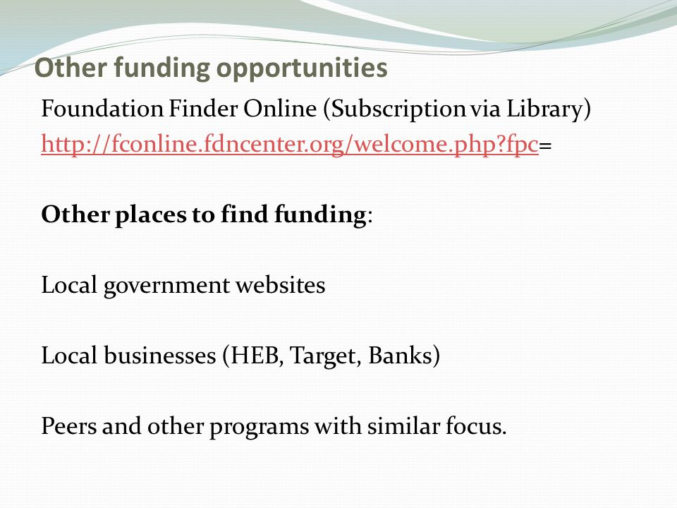Other funding opportunities Foundation Finder Online (Subscription via Library) http://fconline.fdncenter.org/welcome.php?fpchttp://fconline.fdncenter.org/welcome.php?fpc= Other places to find funding: Local government websites Local businesses (HEB, Target, Banks) Peers and other programs with similar focus.