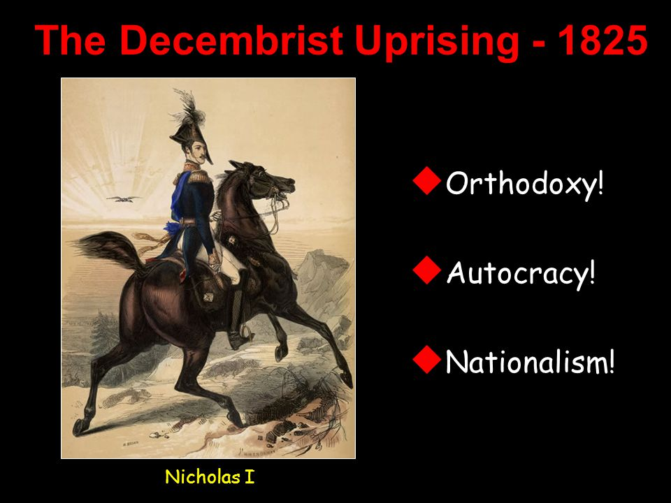 The Decembrist Uprising - 1825 Nicholas I  Orthodoxy!  Autocracy!  Nationalism!